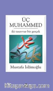 Üç Muhammed <br /> İki Tasavvur Bir Gerçek