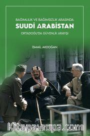Bağımlılık ve Bağımsızlık Arasında Suudi Arabistan <br /> Ortadoğu'da Güvenlik Arayışı