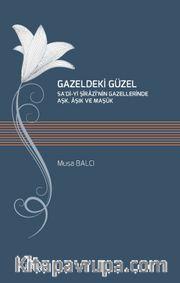 Gazeldeki Güzel <br /> Sa'di-Yi Şirazi'nin Gazellerinde Aşk, Aşık ve Maşuk
