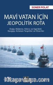 Mavi Vatan İçin Jeopolitik Rota <br /> Doğu Akdeniz, Kıbrıs ve Ege'deki Kavgayı Anlatan Tespitler ve Öneriler